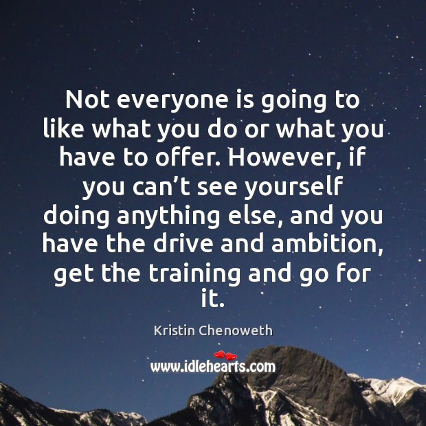 Not everyone is going to like what you do or what you Kristin Chenoweth Picture Quote