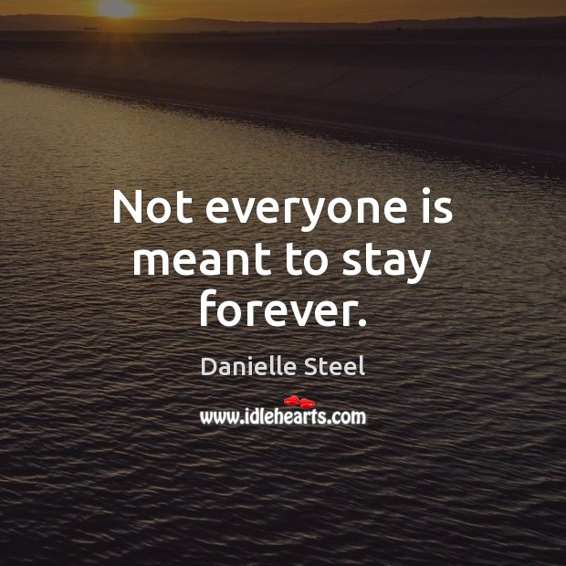 Not everyone is meant to stay forever. Danielle Steel Picture Quote