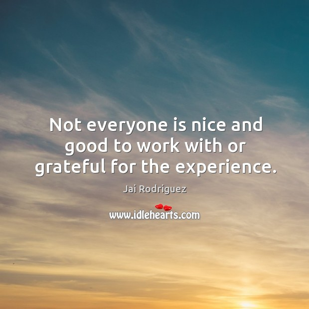 Not everyone is nice and good to work with or grateful for the experience. Jai Rodriguez Picture Quote