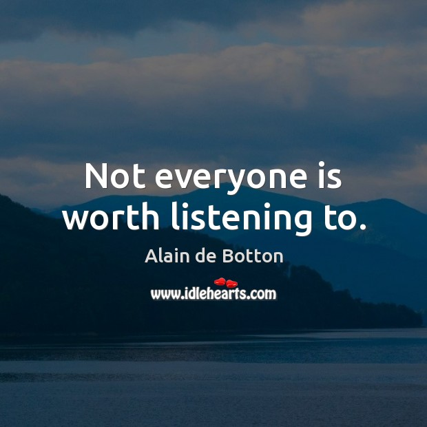 Not everyone is worth listening to. Image