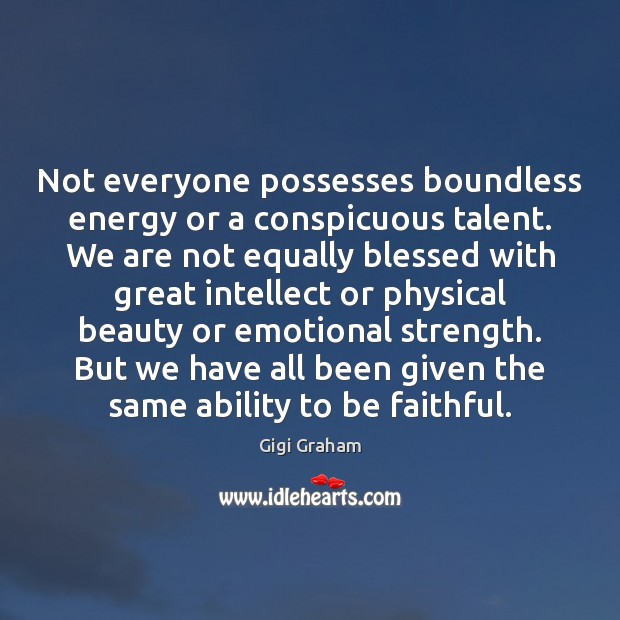 Not everyone possesses boundless energy or a conspicuous talent. We are not Faithful Quotes Image