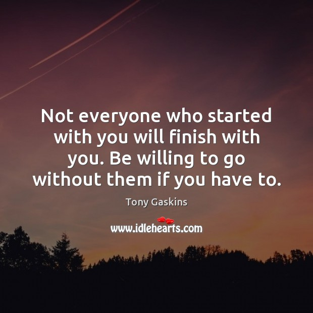 Not everyone who started with you will finish with you. Be willing Tony Gaskins Picture Quote