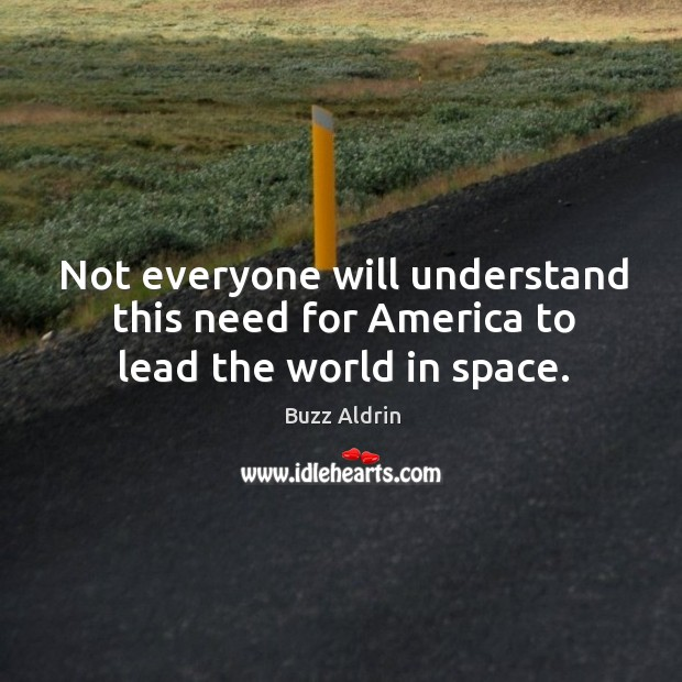Not everyone will understand this need for America to lead the world in space. Image