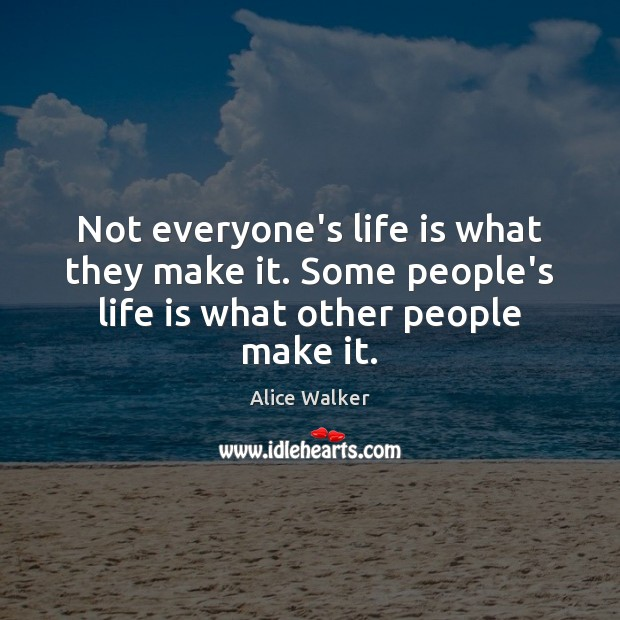 Image, Not everyone's life is what they make it. Some people's life is what other people make it.