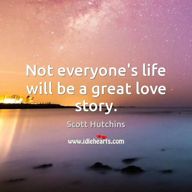 Not everyone's life will be a great love story. Image