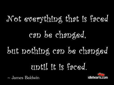 Not Every That Is Faced Can Be Changed, But…