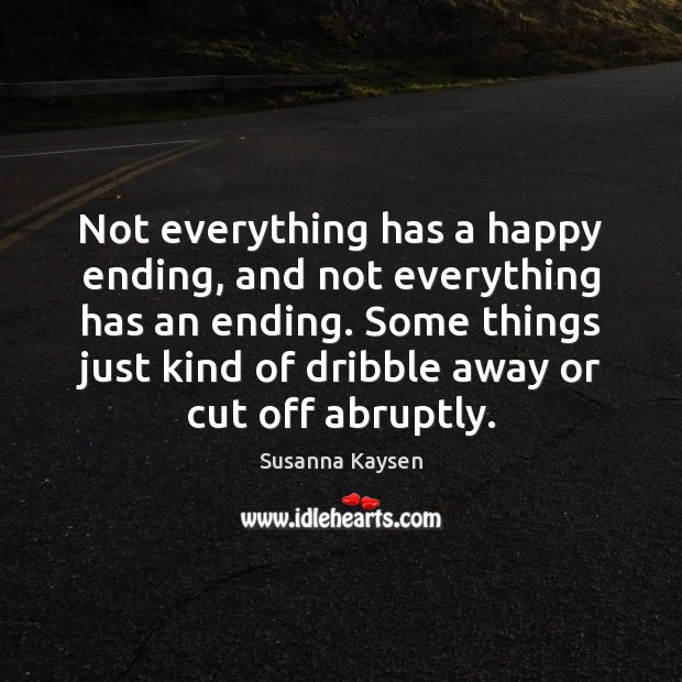 Not everything has a happy ending, and not everything has an ending. Susanna Kaysen Picture Quote