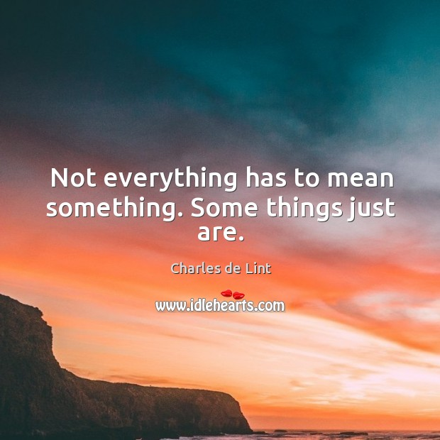 Not everything has to mean something. Some things just are. Image