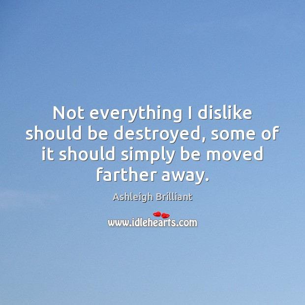 Not everything I dislike should be destroyed, some of it should simply Image