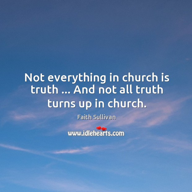 Not everything in church is truth … And not all truth turns up in church. Faith Sullivan Picture Quote