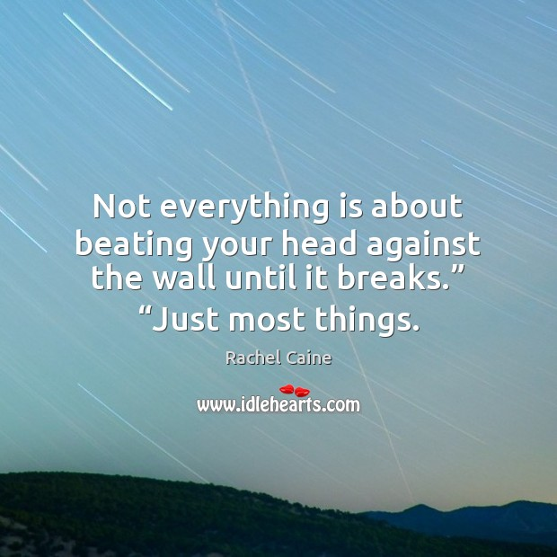 Not everything is about beating your head against the wall until it Image