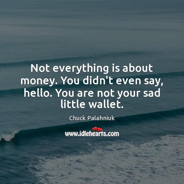 Not everything is about money. You didn't even say, hello. You are Image