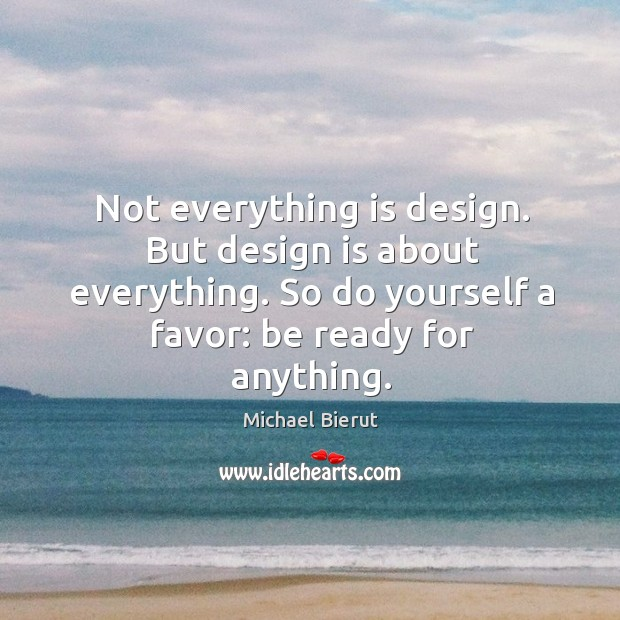 Not everything is design. But design is about everything. So do yourself Michael Bierut Picture Quote