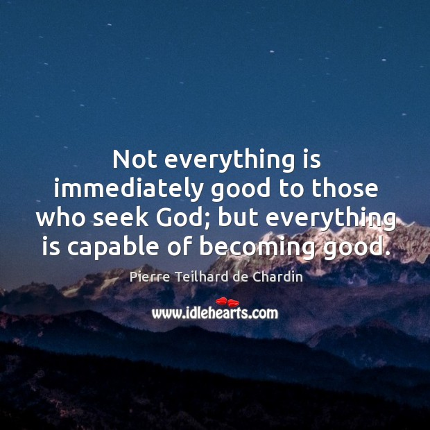 Not everything is immediately good to those who seek God; but everything Image