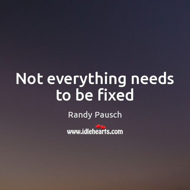 Not everything needs to be fixed Randy Pausch Picture Quote