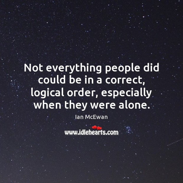 Not everything people did could be in a correct, logical order, especially Ian McEwan Picture Quote