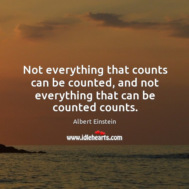 Not everything that counts can be counted, and not everything that can be counted counts. Image