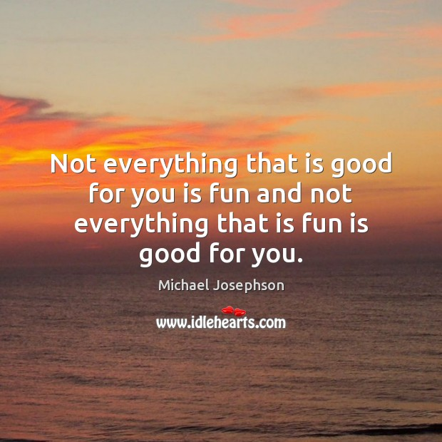 Not everything that is good for you is fun and not everything that is fun is good for you. Image