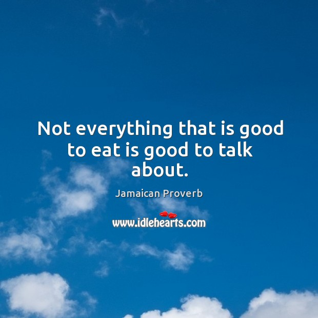 Not everything that is good to eat is good to talk about. Jamaican Proverbs Image