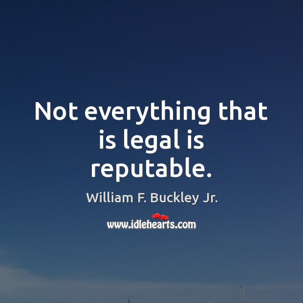 Not everything that is legal is reputable. William F. Buckley Jr. Picture Quote