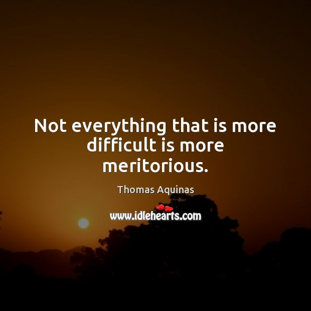 Not everything that is more difficult is more meritorious. Thomas Aquinas Picture Quote