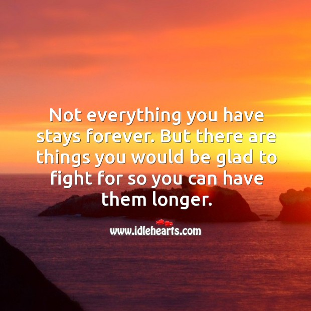 Not everything you have stays forever. But there are things you would be glad to fight for so you can have them longer. Image