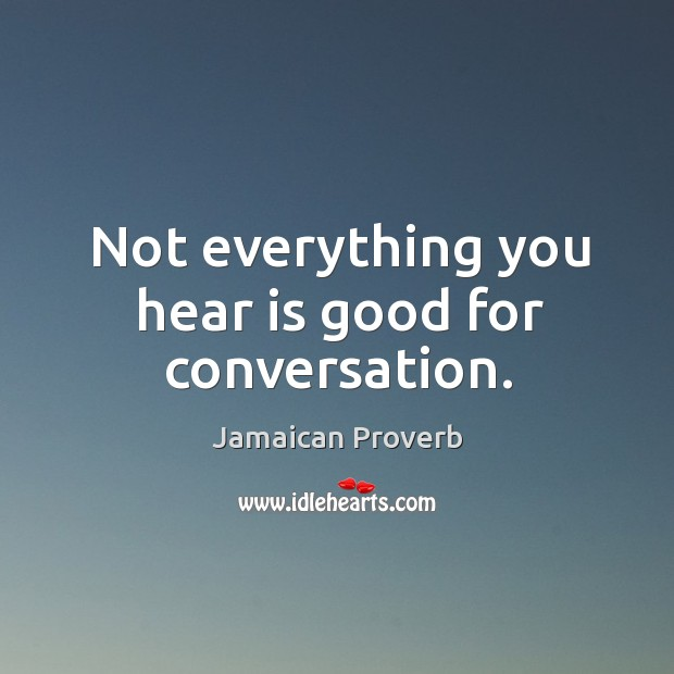 Not everything you hear is good for conversation. Jamaican Proverbs Image