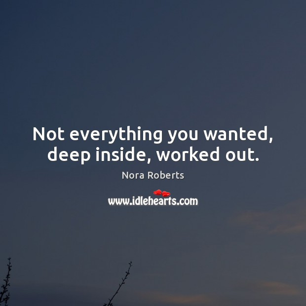Not everything you wanted, deep inside, worked out. Nora Roberts Picture Quote