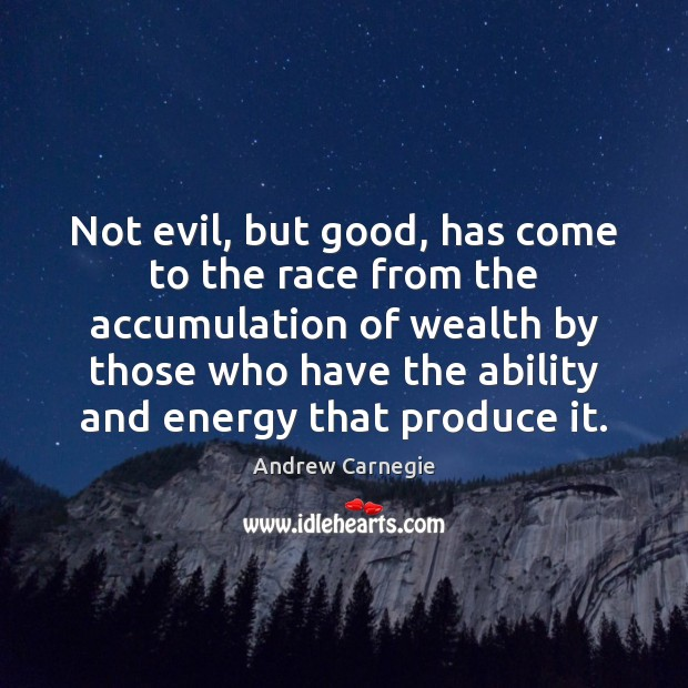 Not evil, but good, has come to the race from the accumulation Image