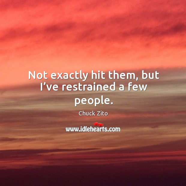 Not exactly hit them, but I've restrained a few people. Chuck Zito Picture Quote