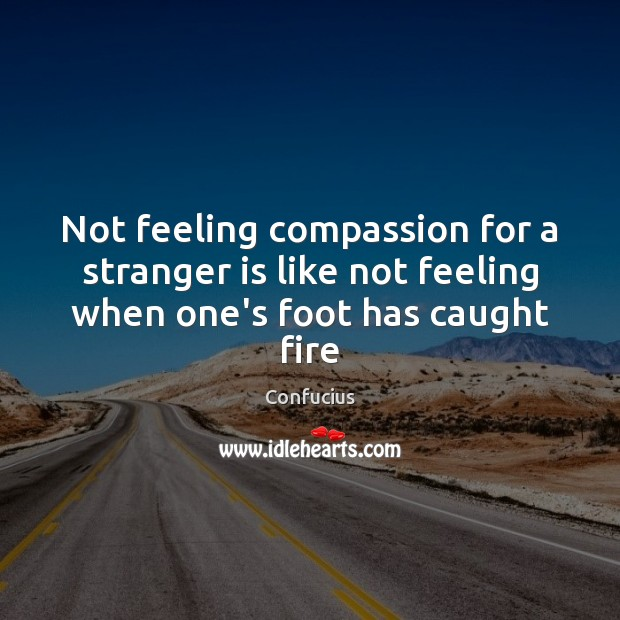 Not feeling compassion for a stranger is like not feeling when one's foot has caught fire Image