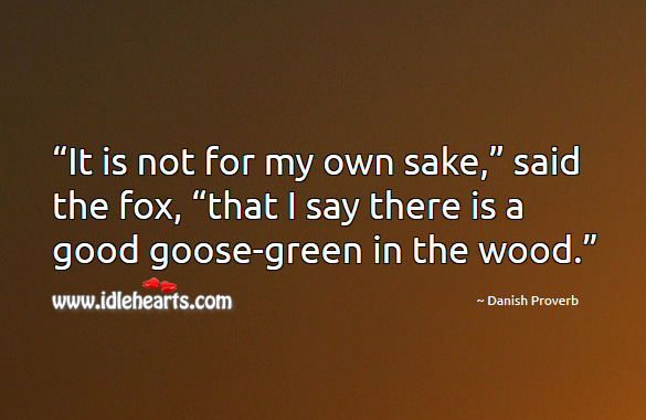 """""""it is not for my own sake,"""" said the fox, """"that I say there is a good goose-green in the wood."""" Danish Proverbs Image"""