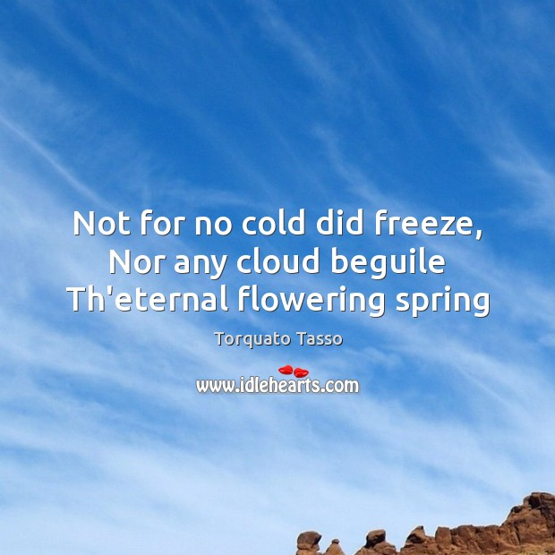 Image, Not for no cold did freeze, Nor any cloud beguile Th'eternal flowering spring