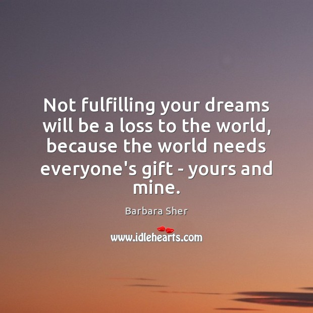 Image, Not fulfilling your dreams will be a loss to the world, because