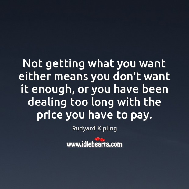 Not getting what you want either means you don't want it enough, Rudyard Kipling Picture Quote
