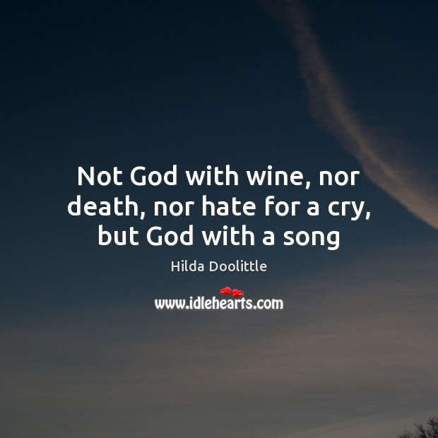 Not God with wine, nor death, nor hate for a cry, but God with a song Hilda Doolittle Picture Quote