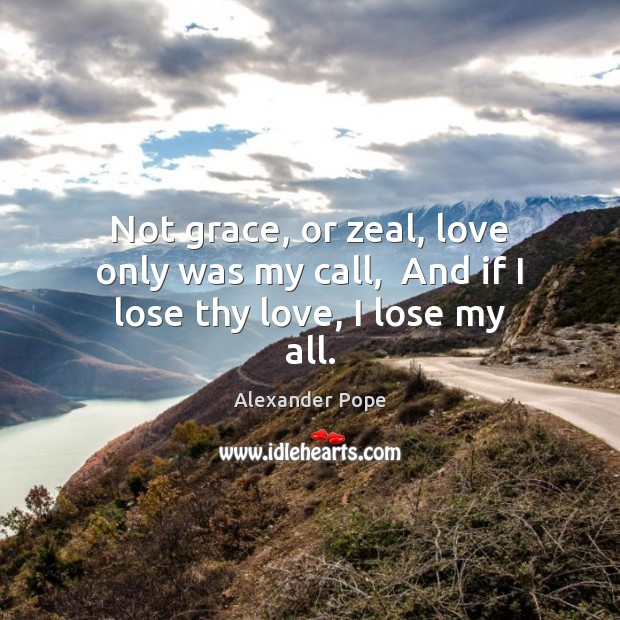 Not grace, or zeal, love only was my call,  And if I lose thy love, I lose my all. Image