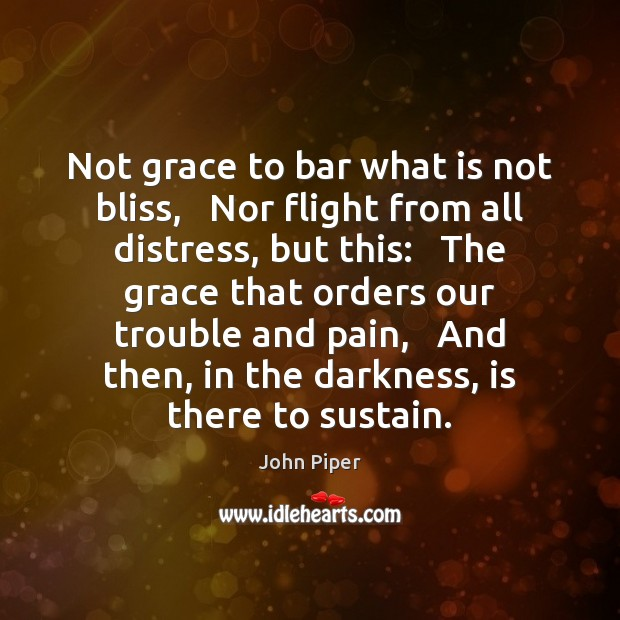 Not grace to bar what is not bliss,   Nor flight from all John Piper Picture Quote