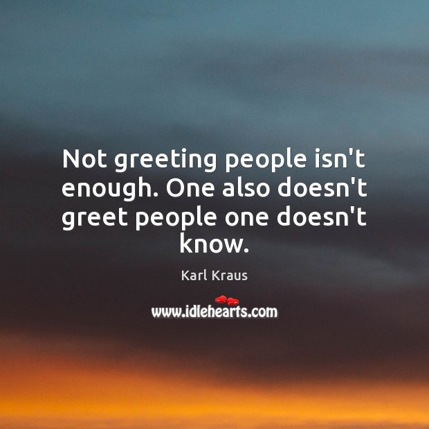 Not greeting people isn't enough. One also doesn't greet people one doesn't know. Karl Kraus Picture Quote