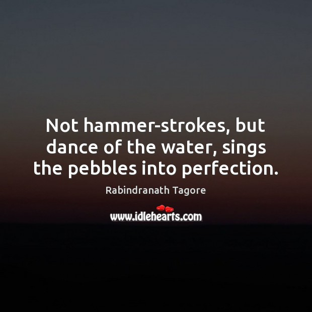 Image, Not hammer-strokes, but dance of the water, sings the pebbles into perfection.