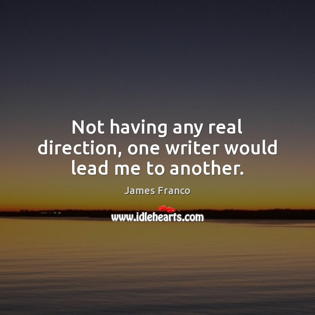 Not having any real direction, one writer would lead me to another. James Franco Picture Quote