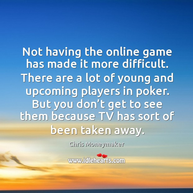 Not having the online game has made it more difficult. There are a lot of young and Chris Moneymaker Picture Quote