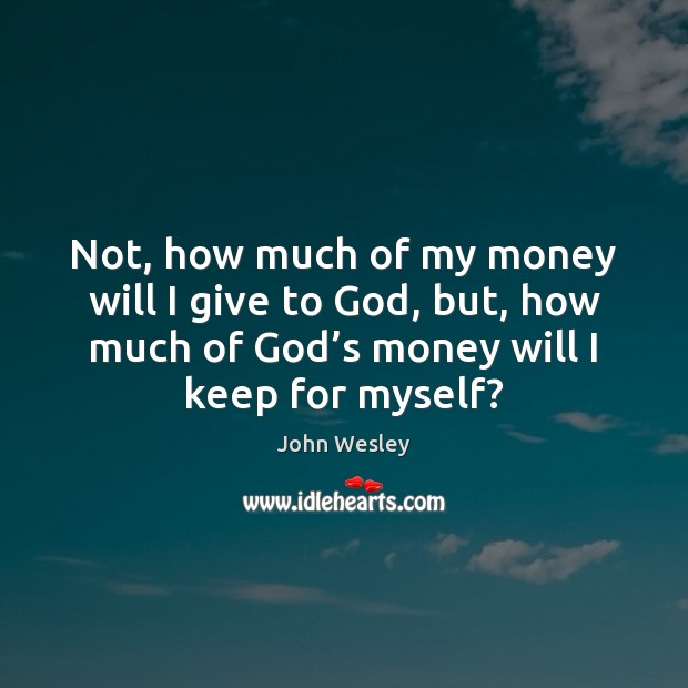 Not, how much of my money will I give to God, but, John Wesley Picture Quote