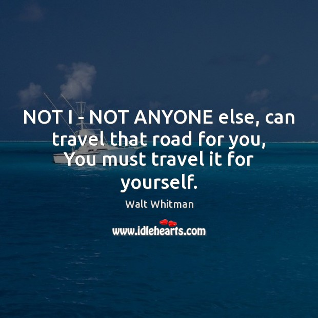 NOT I – NOT ANYONE else, can travel that road for you, You must travel it for yourself. Image