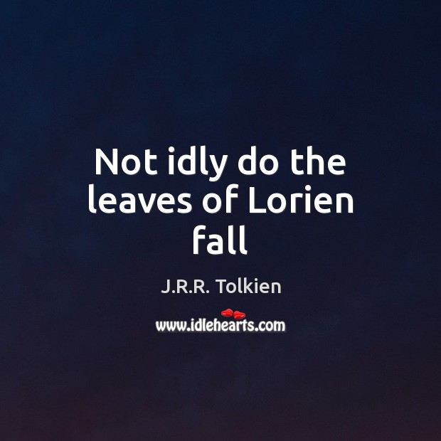 Not idly do the leaves of Lorien fall Image