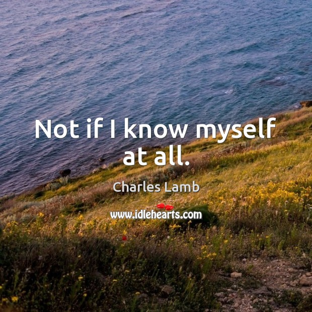 Not if I know myself at all. Charles Lamb Picture Quote