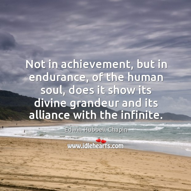 Not in achievement, but in endurance, of the human soul Edwin Hubbell Chapin Picture Quote