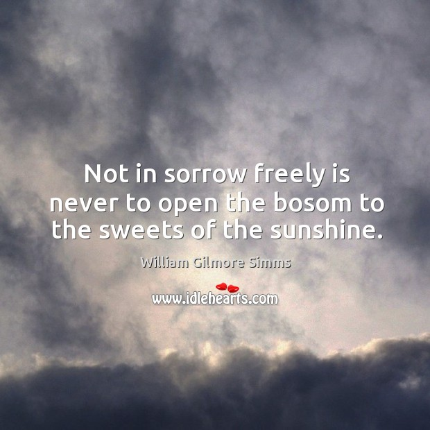 Not in sorrow freely is never to open the bosom to the sweets of the sunshine. Image