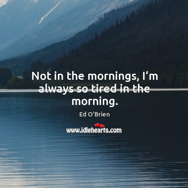 Image, Not in the mornings, I'm always so tired in the morning.