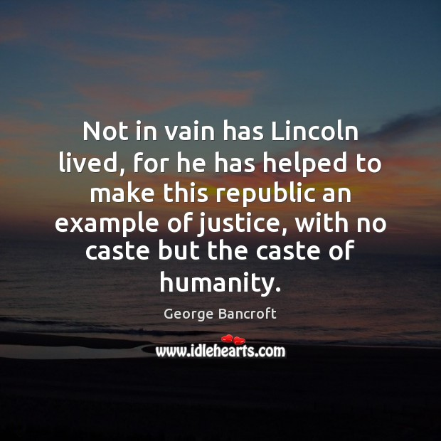 Not in vain has Lincoln lived, for he has helped to make George Bancroft Picture Quote